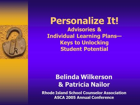 Personalize It! Advisories & Individual Learning Plans— Keys to Unlocking Student Potential Belinda Wilkerson & Patricia Nailor Rhode Island School Counselor.
