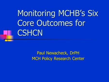 Monitoring MCHB's Six Core Outcomes for CSHCN Paul Newacheck, DrPH MCH Policy Research Center.