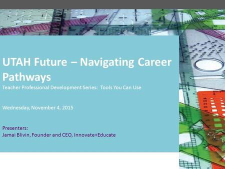 UTAH Future – Navigating Career Pathways Teacher Professional Development Series: Tools You Can Use Wednesday, November 4, 2015 Presenters: Jamai Blivin,