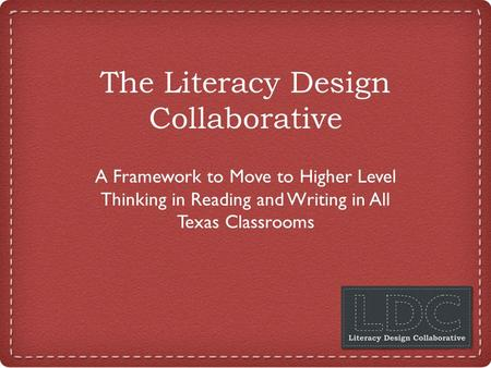 The Literacy Design Collaborative A Framework to Move to Higher Level Thinking in Reading and Writing in All Texas Classrooms.