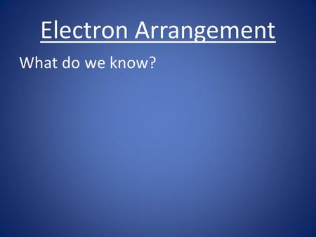 Electron Arrangement What do we know?. Electron Arrangement What do we know? e- are in the e- cloud.