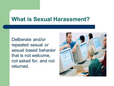 What is Sexual Harassment? Deliberate and/or repeated sexual or sexual based behavior that is not welcome, not asked for, and not returned.