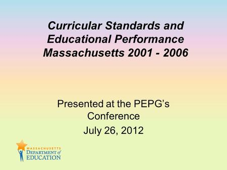 Curricular Standards and Educational Performance Massachusetts 2001 - 2006 Presented at the PEPG's Conference July 26, 2012.