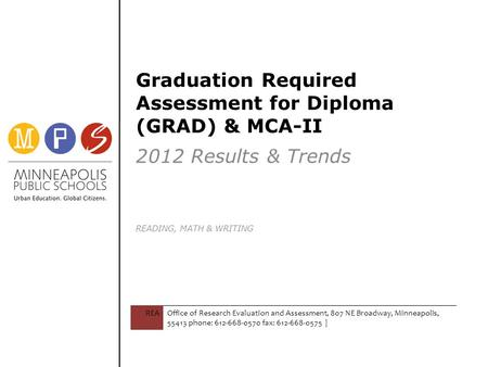 Graduation Required Assessment for Diploma (GRAD) & MCA-II 2012 Results & Trends READING, MATH & WRITING REAOffice of Research Evaluation and Assessment,