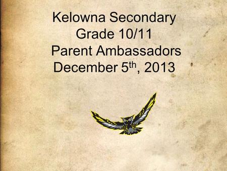 Kelowna Secondary Grade 10/11 Parent Ambassadors December 5 th, 2013.
