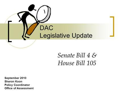 DAC Legislative Update September 2010 Sharon Koon Policy Coordinator Office of Assessment Senate Bill 4 & House Bill 105.