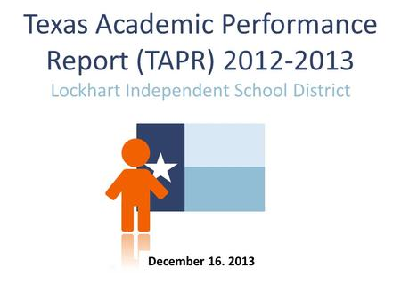 Texas Academic Performance Report (TAPR) 2012-2013 Lockhart Independent School District December 16. 2013.