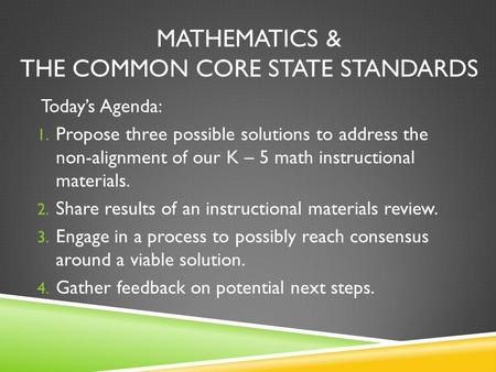 MATHEMATICS & THE COMMON CORE STATE STANDARDS Today's Agenda: 1. Propose three possible solutions to address the non-alignment of our K – 5 math instructional.