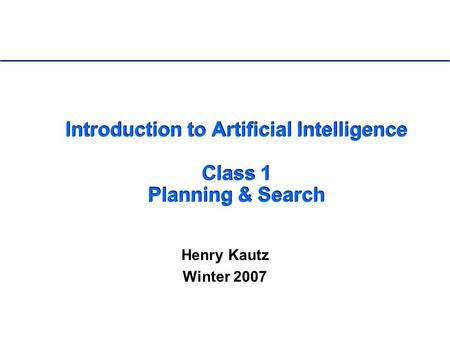 Introduction to Artificial Intelligence Class 1 Planning & Search Henry Kautz Winter 2007.