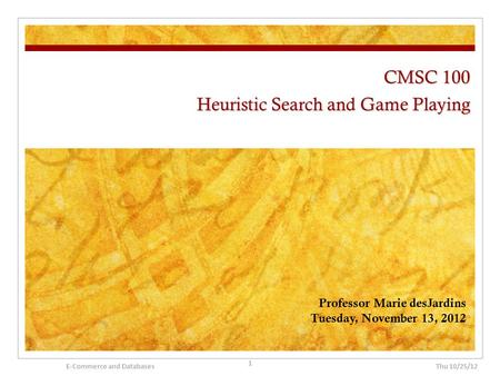 CMSC 100 Heuristic Search and Game Playing Professor Marie desJardins Tuesday, November 13, 2012 Thu 10/25/12 1 E-Commerce and Databases.