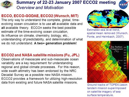 Summary of 22-23 January 2007 ECCO2 meeting Overview and Motivation ECCO, ECCO-GODAE, ECCO2 (Wunsch, MIT) The only way to understand the complete, global,