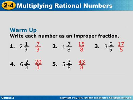 Course 3 2-4 Multiplying Rational Numbers Warm Up Write each number as an improper fraction. 1. 1 3 2 7 3 2. 7 8 1 15 8 3. 2 5 3 17 5 4. 2 3 6 20 3 5.