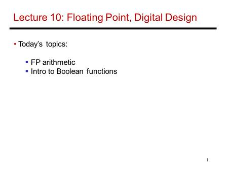 1 Lecture 10: Floating Point, Digital Design Today's topics:  FP arithmetic  Intro to Boolean functions.