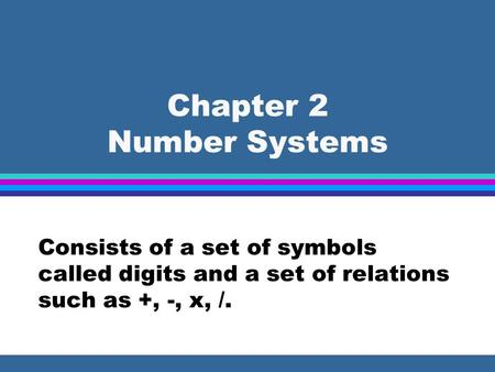 Chapter 2 Number Systems Consists of a set of symbols called digits and a set of relations such as +, -, x, /.