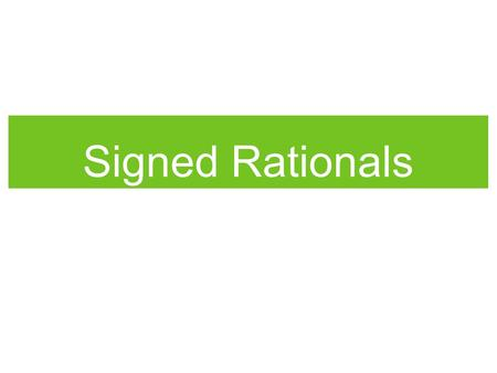 Signed Rationals. What are signed rationals? Signed rationals are rational numbers with negative and positive signs. To solve signed rational problems: