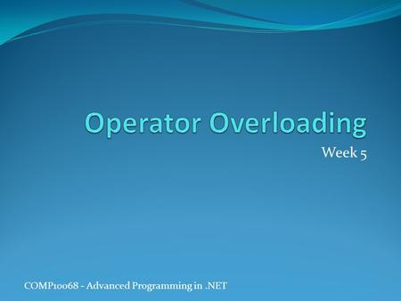 COMP10068 - Advanced Programming in.NET Week 5. Operator Overloading There are various C# built-in types, such as integer ( int ) and Boolean ( bool ),
