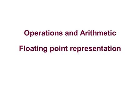 Operations and Arithmetic Floating point representation.