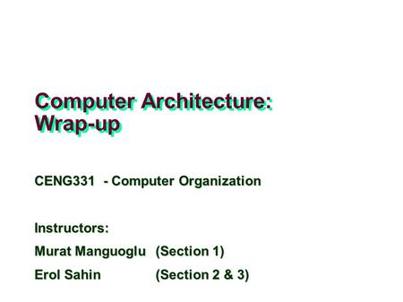 Computer Architecture: Wrap-up CENG331 - Computer Organization Instructors: Murat Manguoglu(Section 1) Erol Sahin (Section 2 & 3) Adapted from slides of.