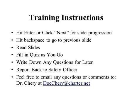 "Training Instructions Hit Enter or Click ""Next"" for slide progression Hit backspace to go to previous slide Read Slides Fill in Quiz as You Go Write Down."
