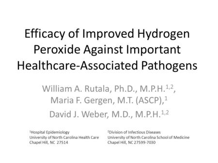Efficacy of Improved Hydrogen Peroxide Against Important Healthcare-Associated Pathogens William A. Rutala, Ph.D., M.P.H. 1,2, Maria F. Gergen, M.T. (ASCP),