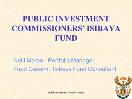 Public Investment Commissioners PUBLIC INVESTMENT COMMISSIONERS' ISIBAYA FUND Neill Maree: Portfolio Manager Fuad Cassim: Isibaya Fund Consultant.