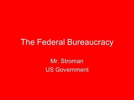 The Federal Bureaucracy Mr. Stroman US Government.