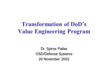 Transformation of DoD's Value Engineering Program Dr. Spiros Pallas OSD/Defense Systems 20 November 2002.