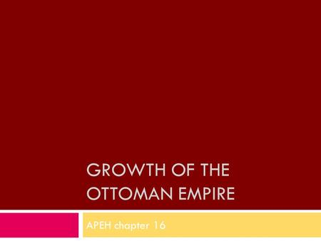 GROWTH OF THE OTTOMAN EMPIRE APEH chapter 16. Ottoman Empire AAfter taking much of southeast Europe in the 16 th century, Ottomans were treated as another.