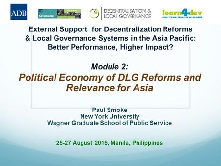 External Support for Decentralization Reforms & Local Governance Systems in the Asia Pacific: Better Performance, Higher Impact? Module 2 : Political Economy.