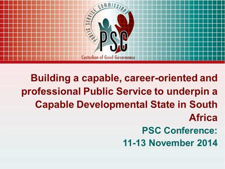 Building a capable, career-oriented and professional Public Service to underpin a Capable Developmental State in South Africa PSC Conference: 11-13 November.