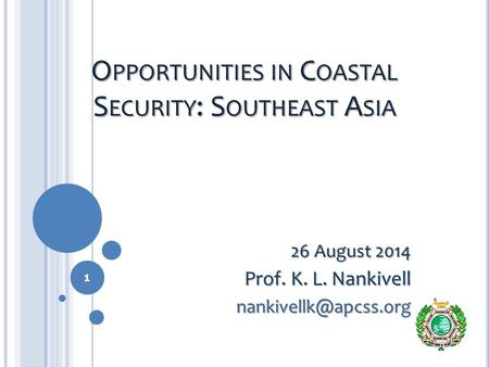 O PPORTUNITIES IN C OASTAL S ECURITY : S OUTHEAST A SIA 26 August 2014 Prof. K. L. Nankivell 1.