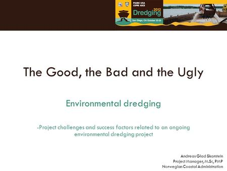 The Good, the Bad and the Ugly Environmental dredging -Project challenges and success factors related to an ongoing environmental dredging project Andreas.