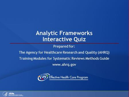 Analytic Frameworks Interactive Quiz Prepared for: The Agency for Healthcare Research and Quality (AHRQ) Training Modules for Systematic Reviews Methods.