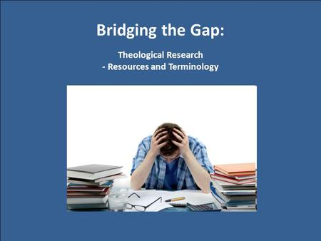 Bridging the Gap: Theological Research - Resources and Terminology.