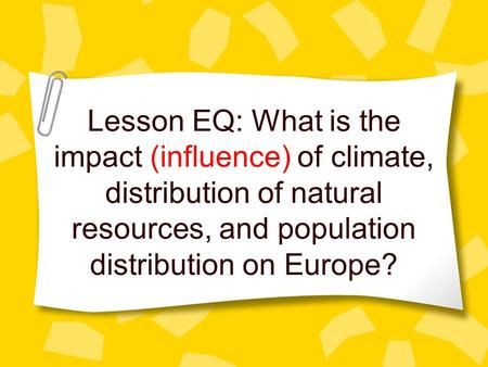 Lesson EQ: What is the impact (influence) of climate, distribution of natural resources, and population distribution on Europe?