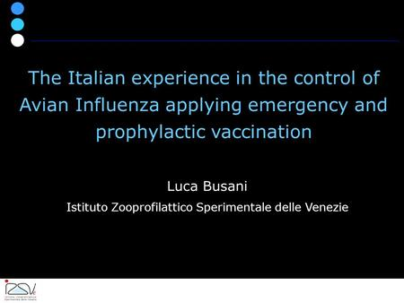 Luca Busani Istituto Zooprofilattico Sperimentale delle Venezie The Italian experience in the control of Avian Influenza applying emergency and prophylactic.