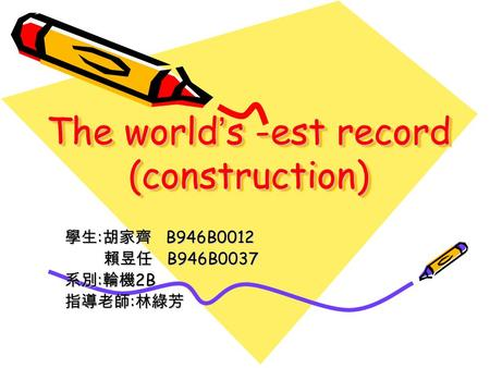 The world ' s -est record (construction) 學生 : 胡家齊 B946B0012 賴昱任 B946B0037 賴昱任 B946B0037 系別 : 輪機 2B 指導老師 : 林綠芳.