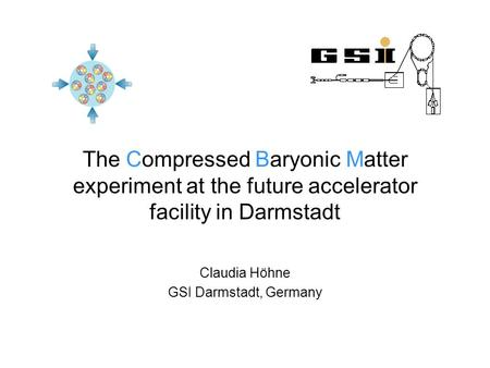 The Compressed Baryonic Matter experiment at the future accelerator facility in Darmstadt Claudia Höhne GSI Darmstadt, Germany.