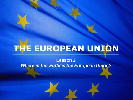 The European Union 1 THE EUROPEAN UNION Lesson 2 Where in the world is the European Union?