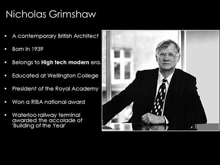 A contemporary British Architect Born in 1939 Belongs to High tech modern era. Educated at Wellington College President of the Royal Academy Won a RIBA.