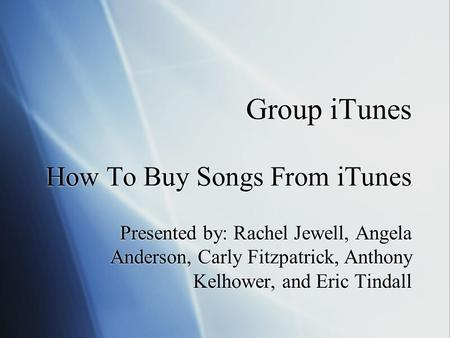 Group iTunes How To Buy Songs From iTunes Presented by: Rachel Jewell, Angela Anderson, Carly Fitzpatrick, Anthony Kelhower, and Eric Tindall.