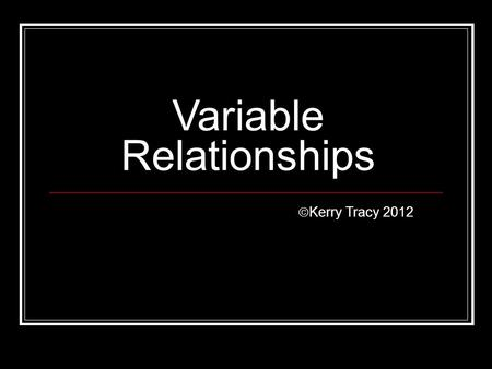 Variable Relationships  Kerry Tracy 2012. Scientific Method 1. Ask a question or state a problem 2. Do background research 3. State a hypothesis 4. Test.
