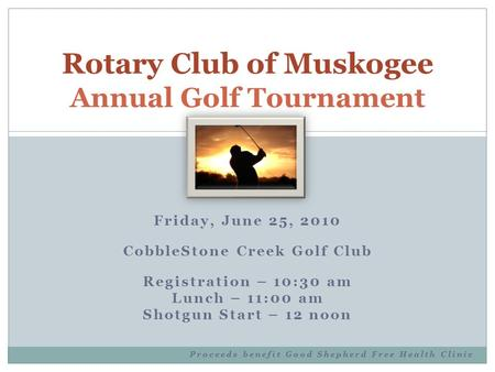 Friday, June 25, 2010 CobbleStone Creek Golf Club Registration – 10:30 am Lunch – 11:00 am Shotgun Start – 12 noon Proceeds benefit Good Shepherd Free.