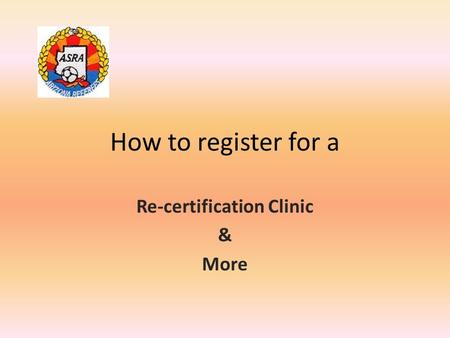 How to register for a Re-certification Clinic & More.