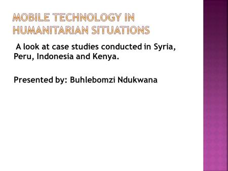 A look at case studies conducted in Syria, Peru, Indonesia and Kenya. Presented by: Buhlebomzi Ndukwana.