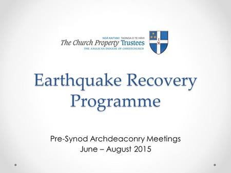 Earthquake Recovery Programme Pre-Synod Archdeaconry Meetings June – August 2015.