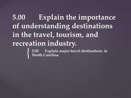 { 5.00 Explain the importance of understanding destinations in the travel, tourism, and recreation industry. 5.02Explain major travel destinations in North.