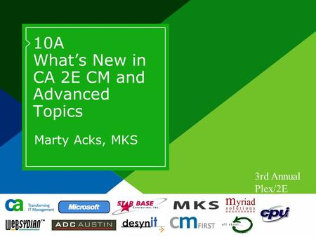 3rd Annual Plex/2E Worldwide Users Conference 10A What's New in CA 2E CM and Advanced Topics Marty Acks, MKS.