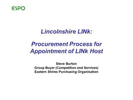 Lincolnshire LINk: Procurement Process for Appointment of LINk Host Steve Burton Group Buyer (Competition and Services) Eastern Shires Purchasing Organisation.