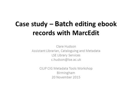 Case study – Batch editing ebook records with MarcEdit Clare Hudson Assistant Librarian, Cataloguing and Metadata LSE Library Services